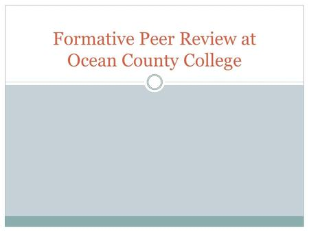 "Formative Peer Review at Ocean County College. Guiding Principle ""Ideally, the peer review of teaching is a critically reflective and collaborative process."