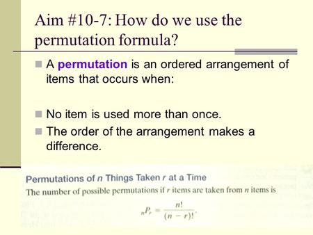 Aim #10-7: How do we use the permutation formula? A permutation is an ordered arrangement of items that occurs when: No item is used more than once. The.