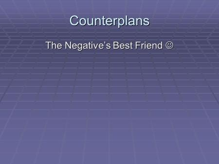Counterplans The Negative's Best Friend The Negative's Best Friend.