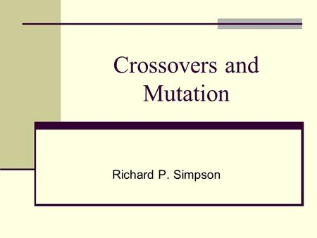 Crossovers and Mutation Richard P. Simpson. Genotype vs. Phenotype The genotype of a chromosome is just the basic data structure (it bits in a binary.