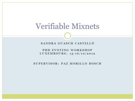 SANDRA GUASCH CASTELLÓ PHD EVOTING WORKSHOP LUXEMBOURG, 15-16/10/2012 SUPERVISOR: PAZ MORILLO BOSCH Verifiable Mixnets.