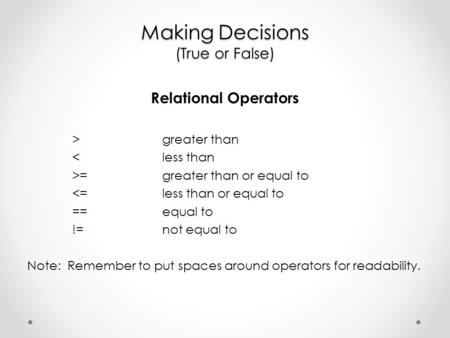 Making Decisions (True or False) Relational Operators >greater than <less than >=greater than or equal to <=less than or equal to ==equal to !=not equal.