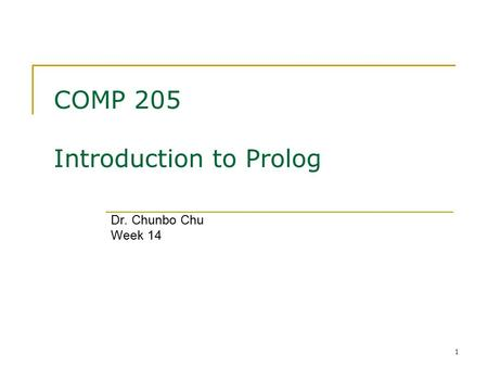 1 COMP 205 Introduction to Prolog Dr. Chunbo Chu Week 14.