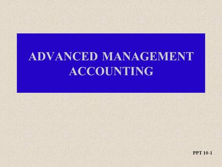 PPT 10-1 ADVANCED MANAGEMENT ACCOUNTING. PPT 10-2 Decentralization and Transfer Pricing.