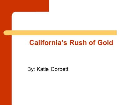 California's Rush of Gold By: Katie Corbett. Who discovered the first piece of gold that started the Gold Rush? James Marshall was hired to make a saw.