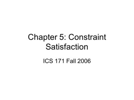 Chapter 5: Constraint Satisfaction ICS 171 Fall 2006.