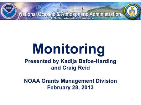 Monitoring Presented by Kadija Bafoe-Harding and Craig Reid NOAA Grants Management Division February 28, 2013 1.