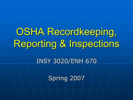 OSHA Recordkeeping, Reporting & Inspections INSY 3020/ENH 670 Spring 2007.