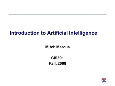 Introduction to Artificial Intelligence Mitch Marcus CIS391 Fall, 2008.