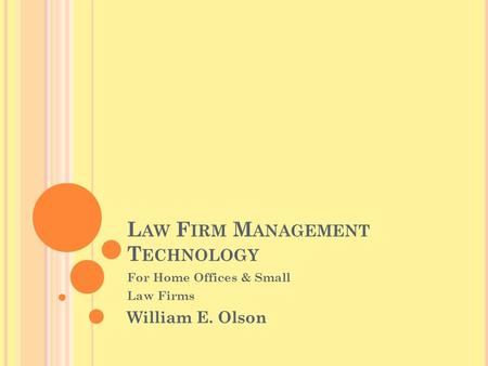 L AW F IRM M ANAGEMENT T ECHNOLOGY For Home Offices & Small Law Firms William E. Olson.