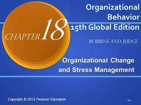 Copyright © 2013 Pearson Education Organizational Behavior 15th Global Edition Organizational Change and Stress Management 18-1 Robbins and Judge Chapter.