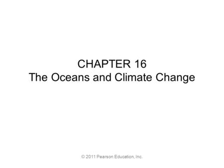 © 2011 Pearson Education, Inc. CHAPTER 16 The Oceans and Climate Change.