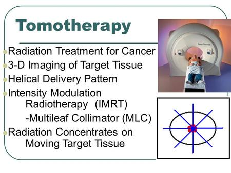 Tomotherapy Radiation Treatment for Cancer 3-D Imaging of Target Tissue Helical Delivery Pattern Intensity Modulation Radiotherapy (IMRT) -Multileaf Collimator.