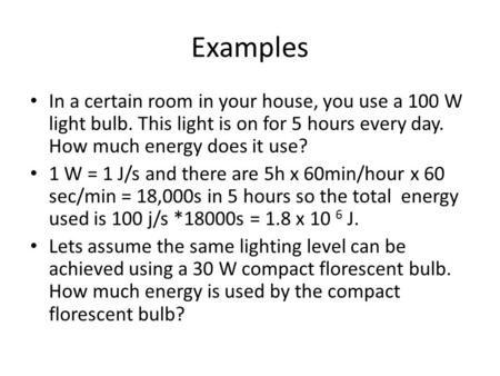 Examples In a certain room in your house, you use a 100 W light bulb. This light is on for 5 hours every day. How much energy does it use? 1 W = 1 J/s.