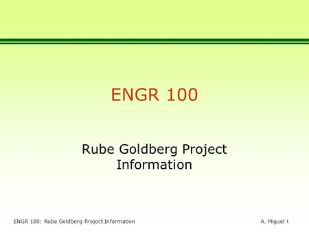 A. Miguel 1 ENGR 100: Rube Goldberg Project Information ENGR 100 Rube Goldberg Project Information.