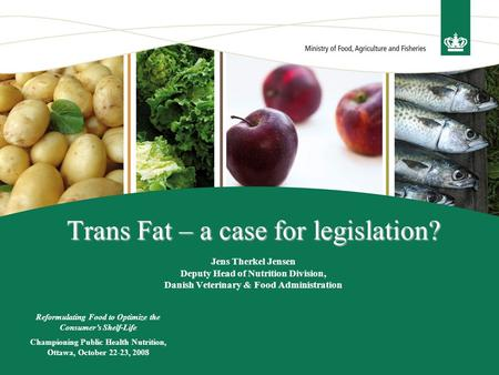 Trans Fat – a case for legislation? Trans Fat – a case for legislation? Jens Therkel Jensen Deputy Head of Nutrition Division, Danish Veterinary & Food.