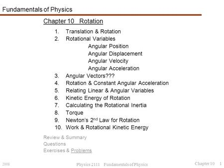 2008 Physics 2111 Fundamentals of Physics Chapter 10 1 Fundamentals of Physics Chapter 10 Rotation 1.Translation & Rotation 2.Rotational Variables Angular.