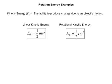 Rotation Energy Examples Kinetic Energy ( E k ) - The ability to produce change due to an object's motion. Linear Kinetic EnergyRotational Kinetic Energy.