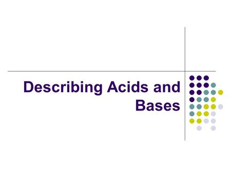 Describing Acids and Bases. Properties of Acids In order to identify an acid, you can test its properties. Acids are compounds whose characteristic properties.