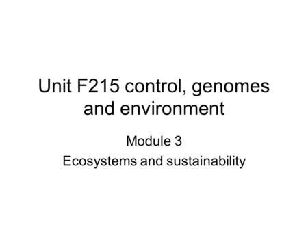 Unit F215 control, genomes and environment Module 3 Ecosystems and sustainability.