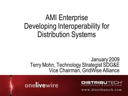AMI Enterprise Developing Interoperability for Distribution Systems January 2009 Terry Mohn, Technology Strategist SDG&E Vice Chairman, GridWise Alliance.