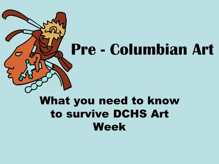 Pre - Columbian Art What you need to know to survive DCHS Art Week.