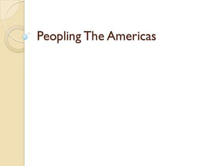 Peopling The Americas. Problem You are in your home land. All of a sudden a ship lands and people unlike that you have ever seen come out. What do you.