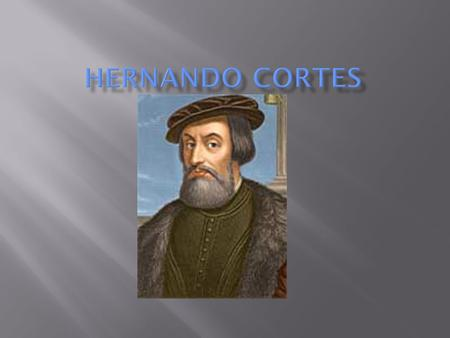  Cortez was born in 1485 in western Spain  He first studied law then decided to move to the Americas to find wealth and fame  In 1504 he sailed for.