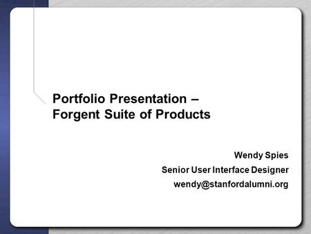 Portfolio Presentation – Forgent Suite of Products Wendy Spies Senior User Interface Designer