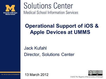 © 2012 The Regents of the University of Michigan 13 March 2012 Operational Support of iOS & Apple Devices at UMMS Jack Kufahl Director, Solutions Center.