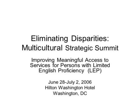 Eliminating Disparities: Multicultural Strategic Summit Improving Meaningful Access to Services for Persons with Limited English Proficiency (LEP) June.
