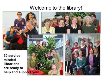 Welcome to the library! 30 service minded librarians are ready to help and support you!