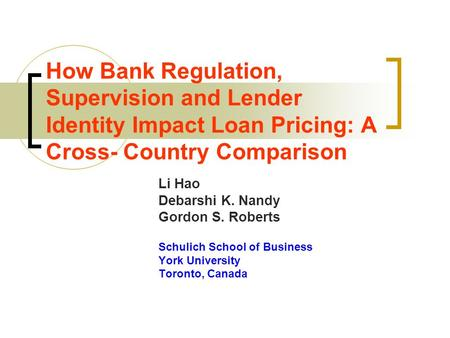 How Bank Regulation, Supervision and Lender Identity Impact Loan Pricing: A Cross- Country Comparison Li Hao Debarshi K. Nandy Gordon S. Roberts Schulich.