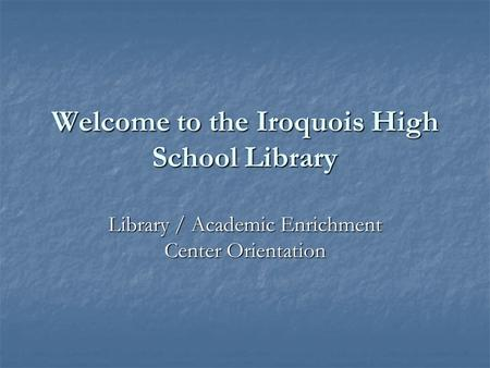 Welcome to the Iroquois High School Library Library / Academic Enrichment Center Orientation.