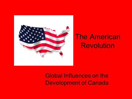 The American Revolution Global Influences on the Development of Canada.