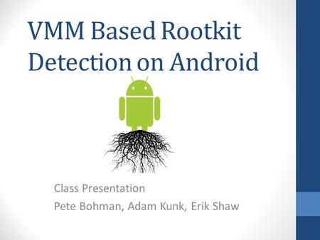 VMM Based Rootkit Detection on Android Class Presentation Pete Bohman, Adam Kunk, Erik Shaw.