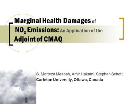 S. Morteza Mesbah, Amir Hakami, Stephan Schott Carleton University, Ottawa, Canada Marginal Health Damages of NO x Emissions: An Application of the Adjoint.