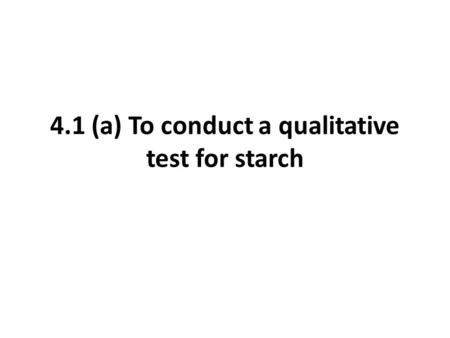 4.1 (a) To conduct a qualitative test for starch.