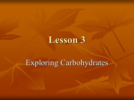 Lesson 3 Exploring Carbohydrates. Objectives Recognize that carbohydrates are one of three major food types. Recognize that carbohydrates are one of three.