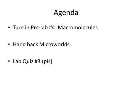 Agenda Turn in Pre-lab #4: Macromolecules Hand back Microworlds Lab Quiz #3 (pH)