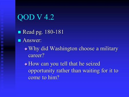 QOD V 4.2 Read pg. 180-181 Read pg. 180-181 Answer: Answer:  Why did Washington choose a military career?  How can you tell that he seized opportunity.