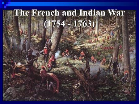The French and Indian War (1754 - 1763). Causes of the War 1. Competition over land in North America (the Ohio River Valley) 1. Competition over land.