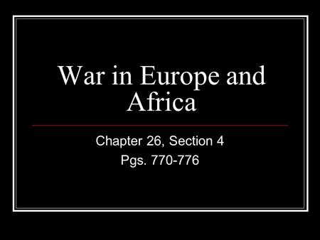 War in Europe and Africa Chapter 26, Section 4 Pgs. 770-776.