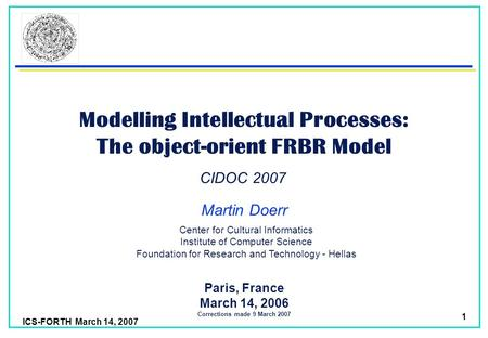 ICS-FORTH March 14, 2007 1 Modelling Intellectual Processes: The object-orient FRBR Model Martin Doerr Paris, France March 14, 2006 Corrections made 9.