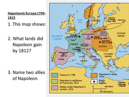 Napoleonic Europe 1799- 1815 1.This map shows: 2. What lands did Napoleon gain by 1812? 3. Name two allies of Napoleon.