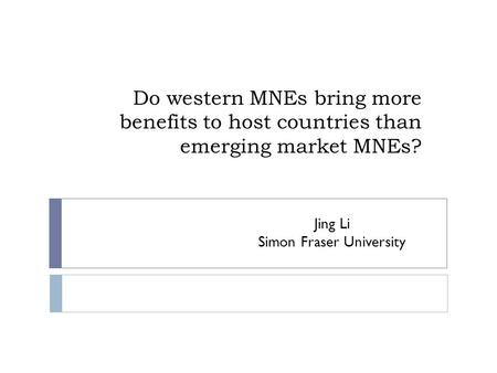 Do western MNEs bring more benefits to host countries than emerging market MNEs? Jing Li Simon Fraser University.