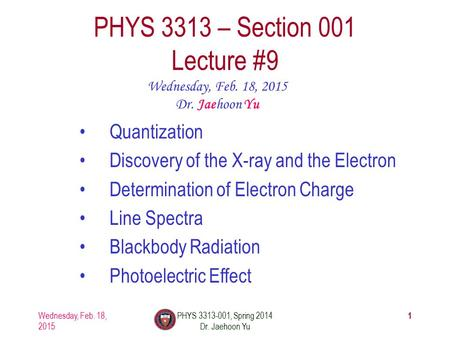 Wednesday, Feb. 18, 2015 PHYS 3313-001, Spring 2014 Dr. Jaehoon Yu 1 PHYS 3313 – Section 001 Lecture #9 Wednesday, Feb. 18, 2015 Dr. Jaehoon Yu Quantization.
