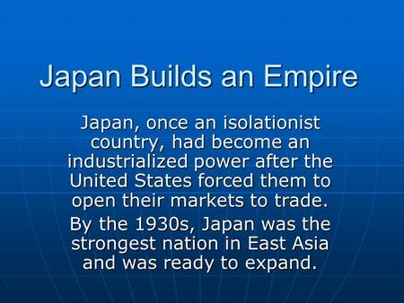 Japan Builds an Empire Japan, once an isolationist country, had become an industrialized power after the United States forced them to open their markets.