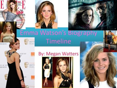 Emma Watson's Biography Timeline By: Megan Watters.