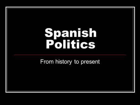 Spanish Politics From history to present. Carlos V Felipe II Spanish Civil War Rule of Franco ETA and freedom fighters.